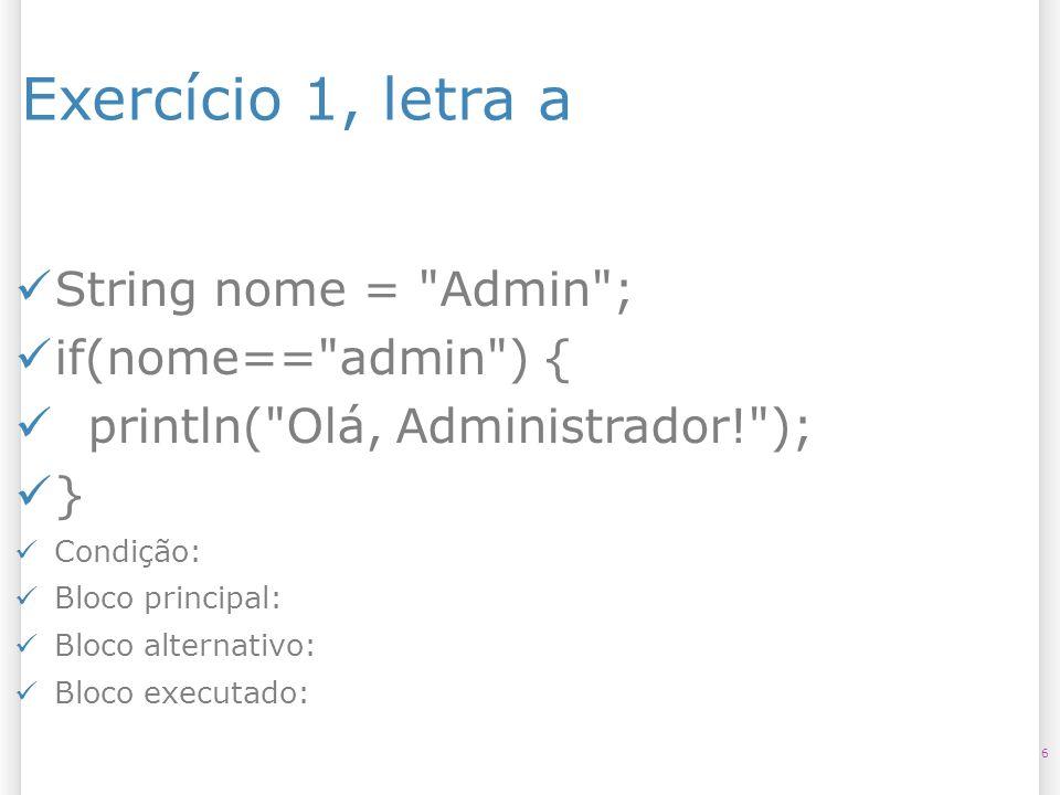 Exercício 1, letra b 7 String nome = admin ; String senha = 1234 ; if(nome== admin && senha== 1234 ) { println( Olá, Administrador! ); } else { println( Acesso negado! ); } Condição: Bloco principal: Bloco alternativo: Bloco executado: