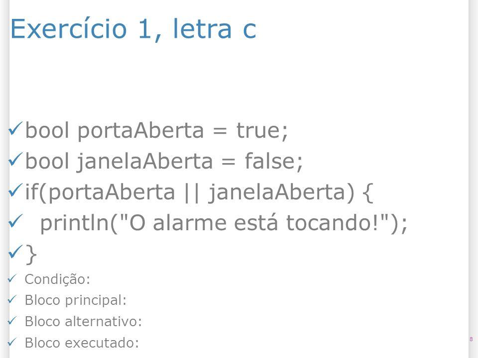 Exercício 1, letra c 8 bool portaAberta = true; bool janelaAberta = false; if(portaAberta || janelaAberta) { println(