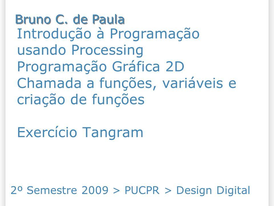 Introdução à Programação usando Processing Programação Gráfica 2D Chamada a funções, variáveis e criação de funções Exercício Tangram 2º Semestre 2009