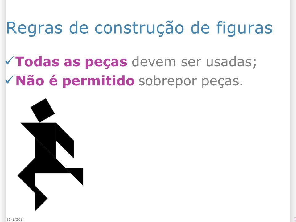 Regras de construção de figuras Todas as peças devem ser usadas; Não é permitido sobrepor peças. 413/1/2014