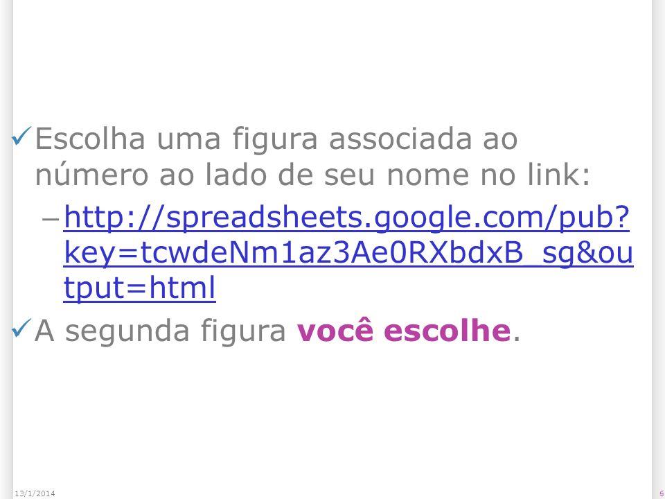 Escolha uma figura associada ao número ao lado de seu nome no link: – http://spreadsheets.google.com/pub? key=tcwdeNm1az3Ae0RXbdxB_sg&ou tput=html htt