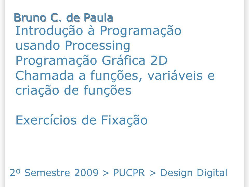 Introdução à Programação usando Processing Programação Gráfica 2D Chamada a funções, variáveis e criação de funções Exercícios de Fixação 2º Semestre 2009 > PUCPR > Design Digital Bruno C.