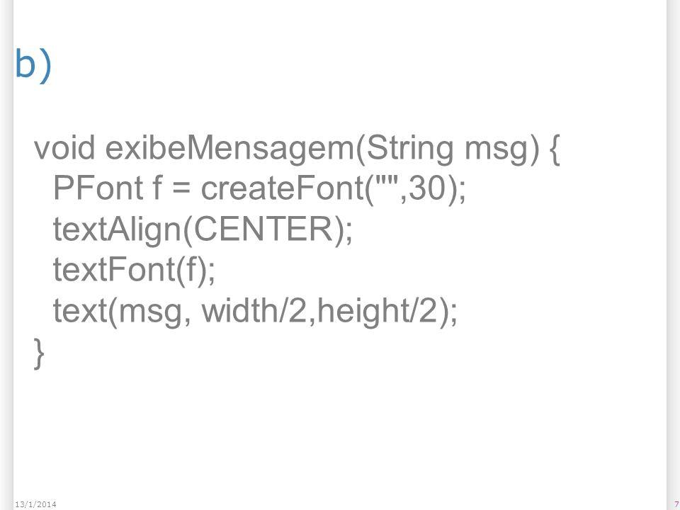 b) 713/1/2014 void exibeMensagem(String msg) { PFont f = createFont( ,30); textAlign(CENTER); textFont(f); text(msg, width/2,height/2); }