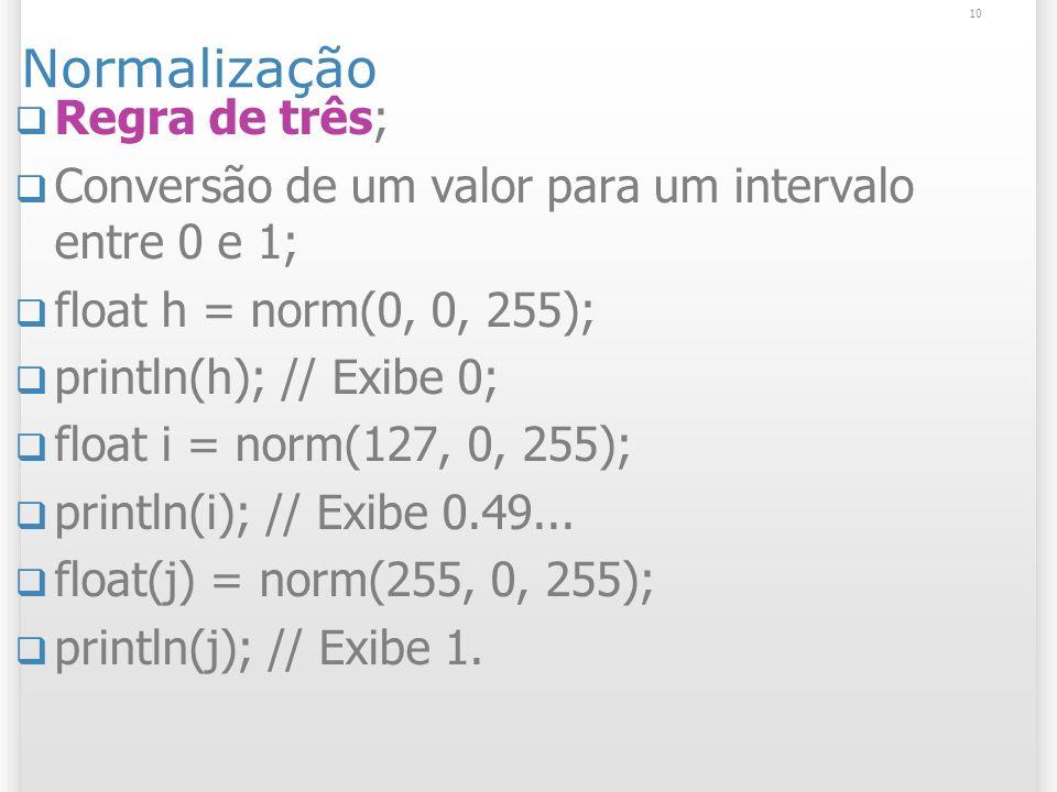 10 Normalização Regra de três; Conversão de um valor para um intervalo entre 0 e 1; float h = norm(0, 0, 255); println(h); // Exibe 0; float i = norm(127, 0, 255); println(i); // Exibe 0.49...