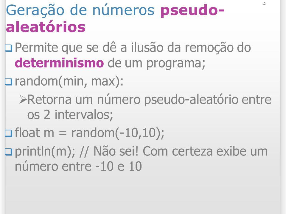 12 Geração de números pseudo- aleatórios Permite que se dê a ilusão da remoção do determinismo de um programa; random(min, max): Retorna um número pseudo-aleatório entre os 2 intervalos; float m = random(-10,10); println(m); // Não sei.