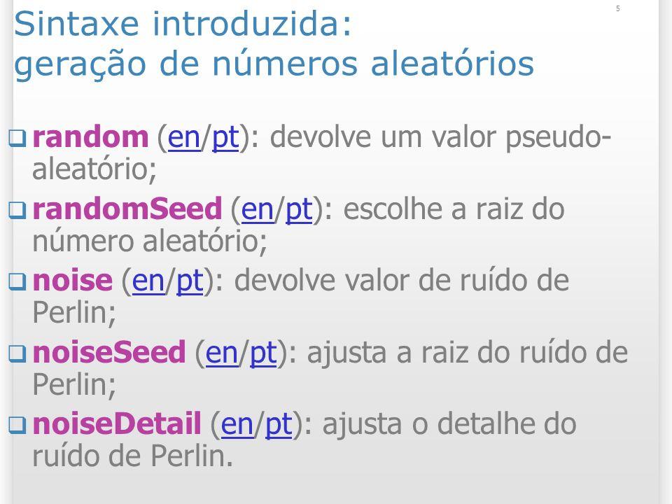 5 Sintaxe introduzida: geração de números aleatórios random (en/pt): devolve um valor pseudo- aleatório;enpt randomSeed (en/pt): escolhe a raiz do número aleatório;enpt noise (en/pt): devolve valor de ruído de Perlin;enpt noiseSeed (en/pt): ajusta a raiz do ruído de Perlin;enpt noiseDetail (en/pt): ajusta o detalhe do ruído de Perlin.enpt