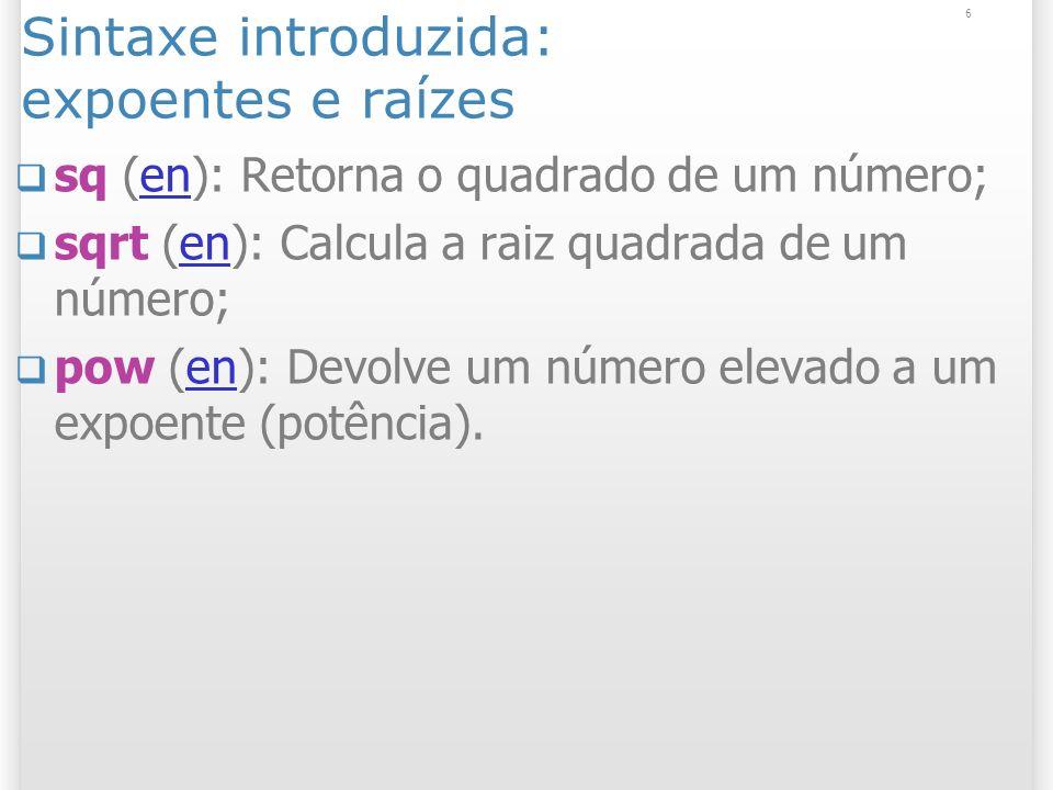 6 Sintaxe introduzida: expoentes e raízes sq (en): Retorna o quadrado de um número;en sqrt (en): Calcula a raiz quadrada de um número;en pow (en): Devolve um número elevado a um expoente (potência).en