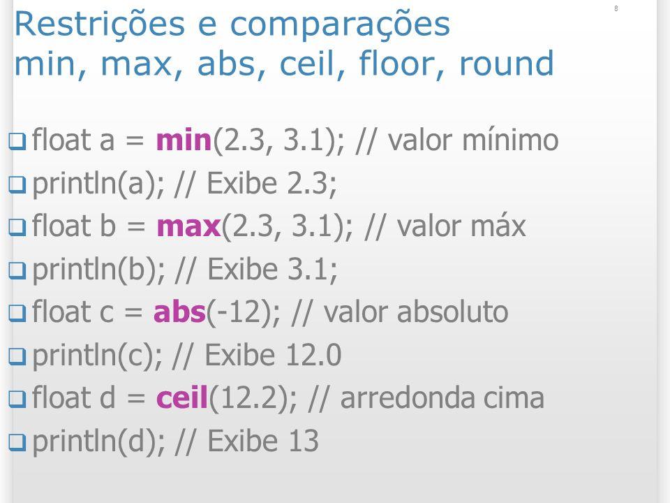 9 constrain (valor, mínimo, máximo) int f = constrain(5, 10, 20); println(f); // Exibe 10 int g = constrain(30, 10, 20); println(g); // Exibe 20 Útil para restringir movimento do mouse;