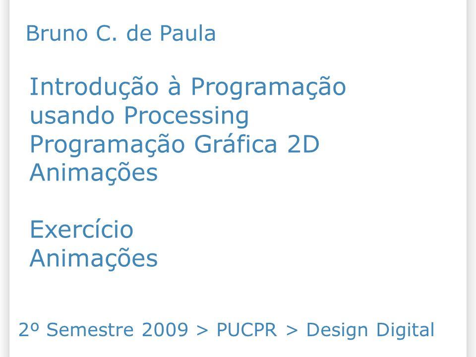 Introdução à Programação usando Processing Programação Gráfica 2D Animações Exercício Animações 2º Semestre 2009 > PUCPR > Design Digital Bruno C. de