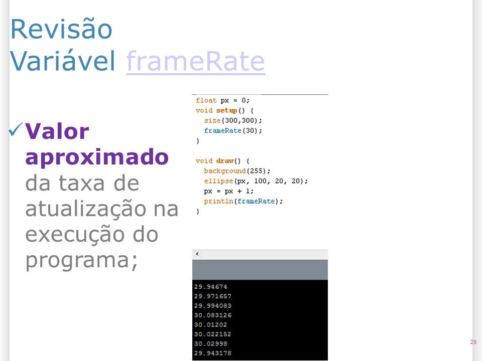 Revisão Variável frameRateframeRate 26 Valor aproximado da taxa de atualização na execução do programa;