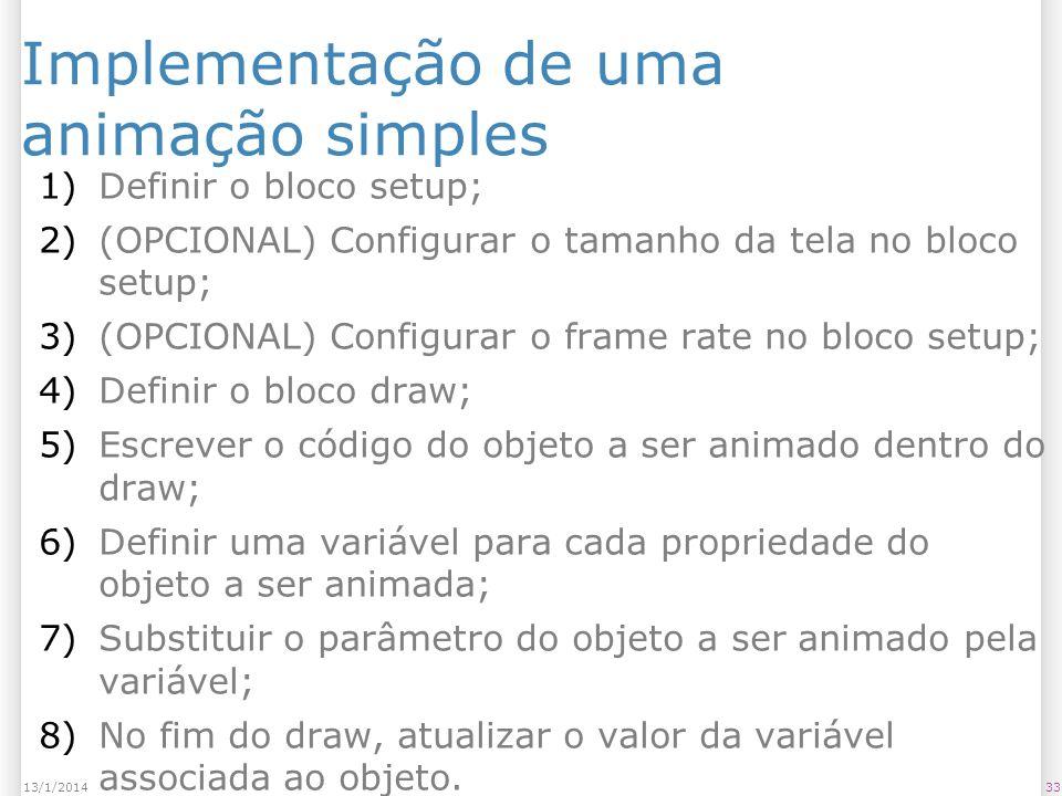 3313/1/2014 Implementação de uma animação simples 1)Definir o bloco setup; 2)(OPCIONAL) Configurar o tamanho da tela no bloco setup; 3)(OPCIONAL) Conf