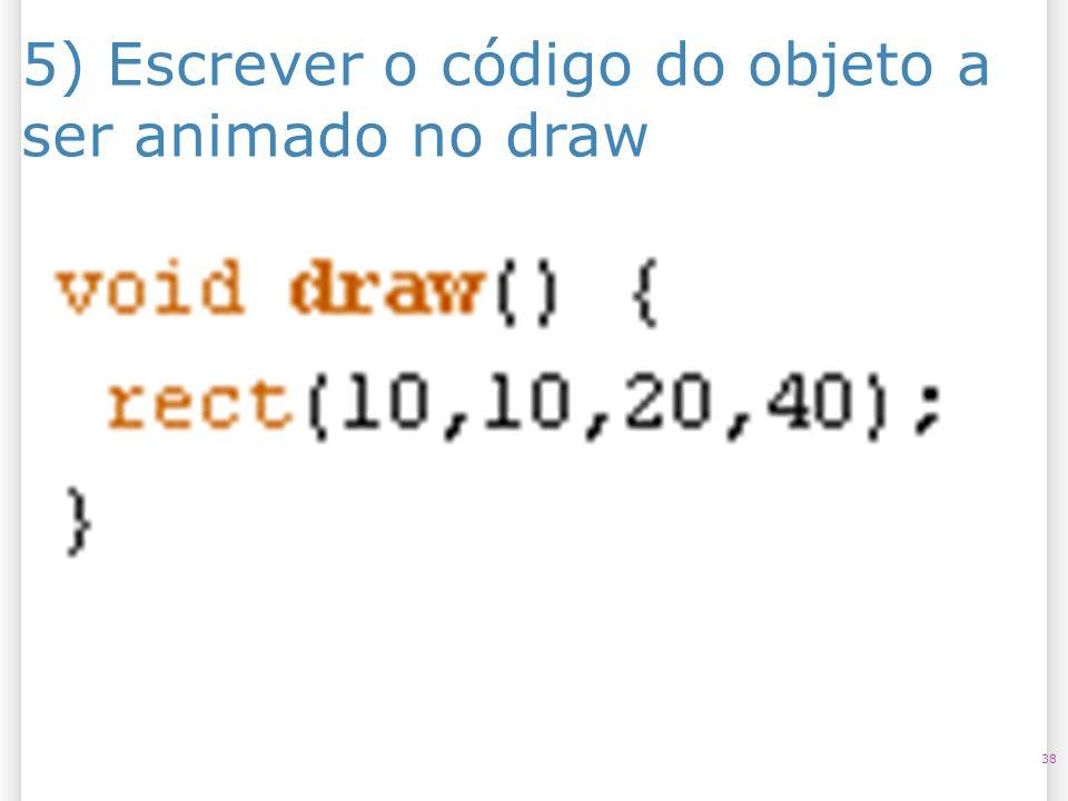 5) Escrever o código do objeto a ser animado no draw 38