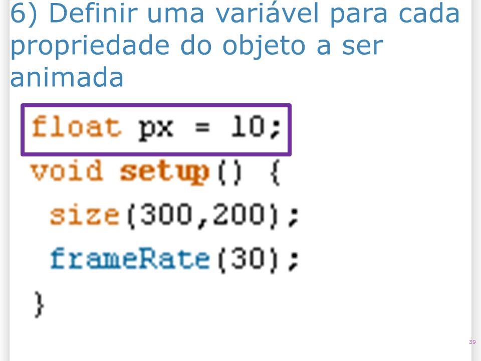 6) Definir uma variável para cada propriedade do objeto a ser animada 39