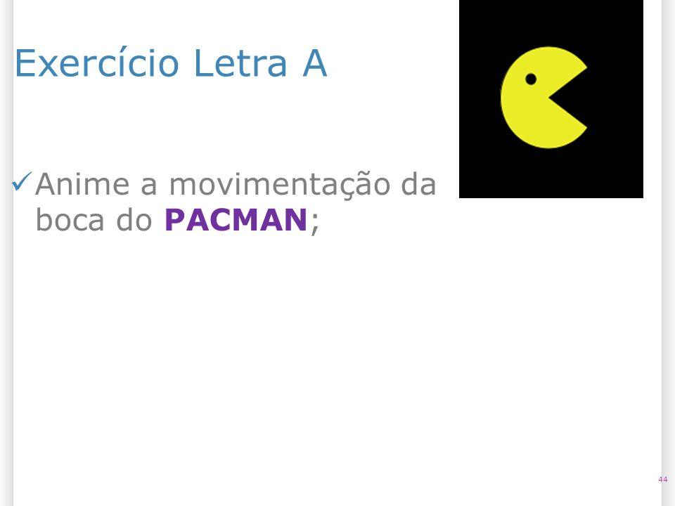 Exercício Letra A 44 Anime a movimentação da boca do PACMAN;