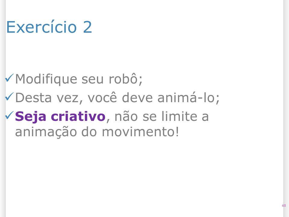 Exercício 2 48 Modifique seu robô; Desta vez, você deve animá-lo; Seja criativo, não se limite a animação do movimento!