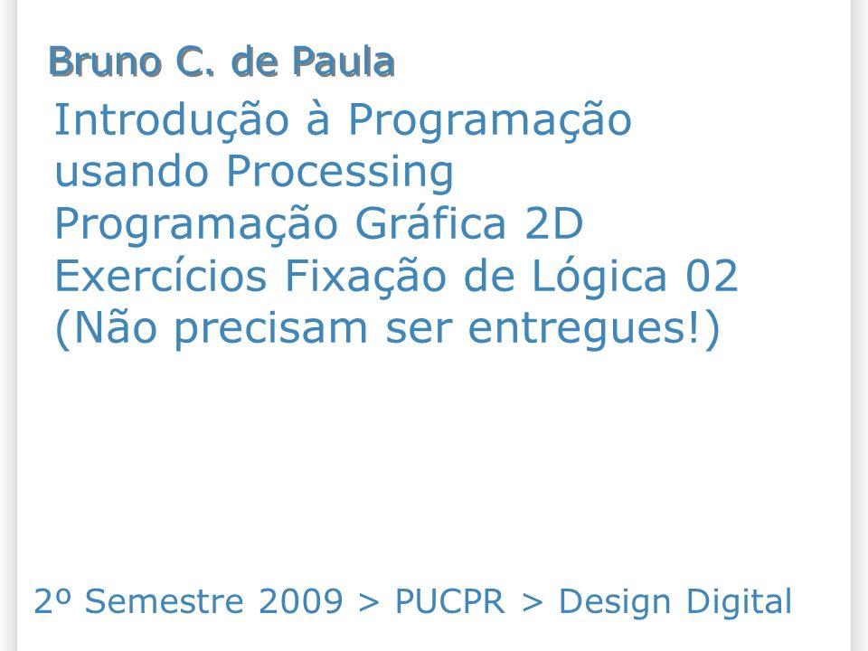 Introdução à Programação usando Processing Programação Gráfica 2D Exercícios Fixação de Lógica 02 (Não precisam ser entregues!) 2º Semestre 2009 > PUCPR > Design Digital Bruno C.
