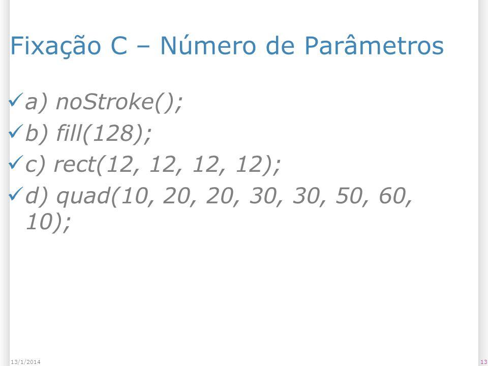 1313/1/2014 Fixação C – Número de Parâmetros a) noStroke(); b) fill(128); c) rect(12, 12, 12, 12); d) quad(10, 20, 20, 30, 30, 50, 60, 10);