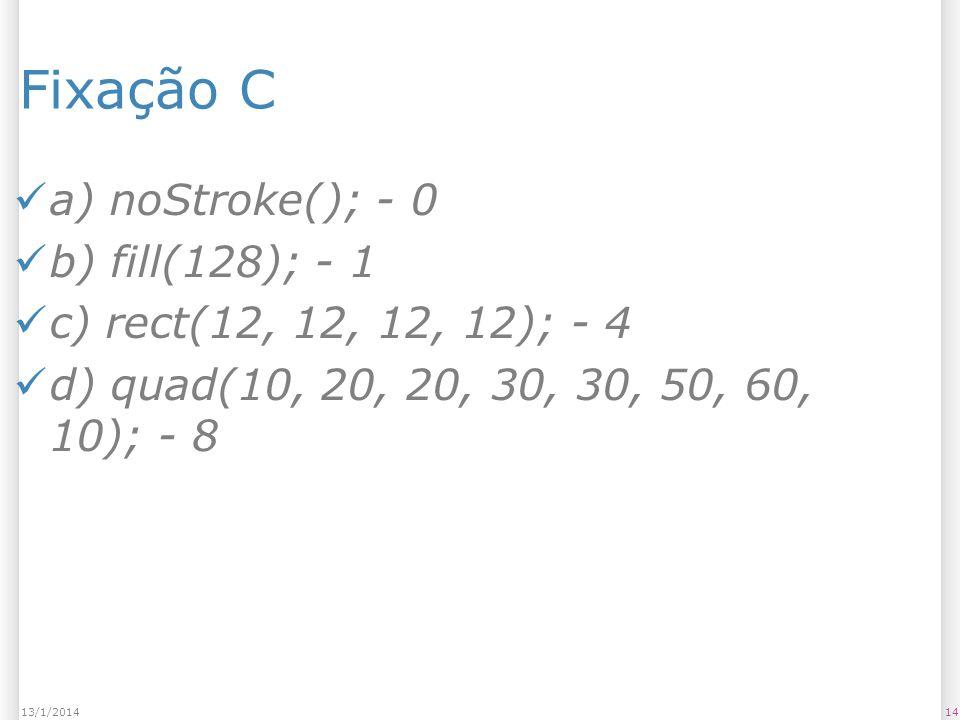 1413/1/2014 Fixação C a) noStroke(); - 0 b) fill(128); - 1 c) rect(12, 12, 12, 12); - 4 d) quad(10, 20, 20, 30, 30, 50, 60, 10); - 8