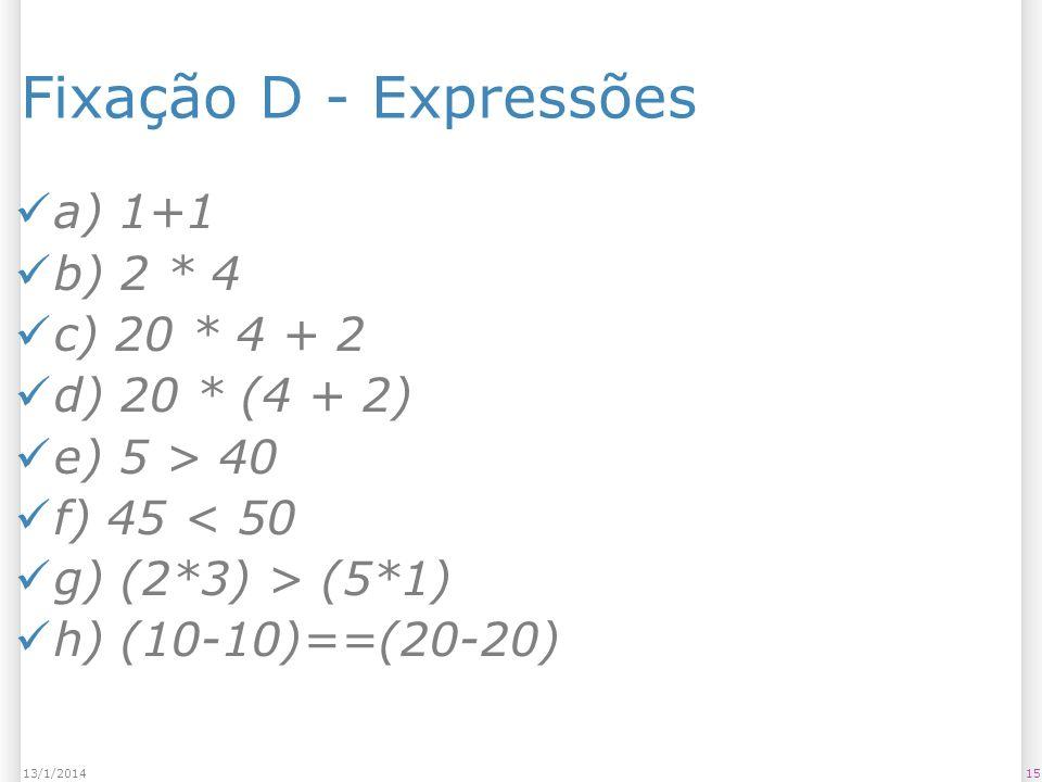 1513/1/2014 Fixação D - Expressões a) 1+1 b) 2 * 4 c) 20 * 4 + 2 d) 20 * (4 + 2) e) 5 > 40 f) 45 < 50 g) (2*3) > (5*1) h) (10-10)==(20-20)