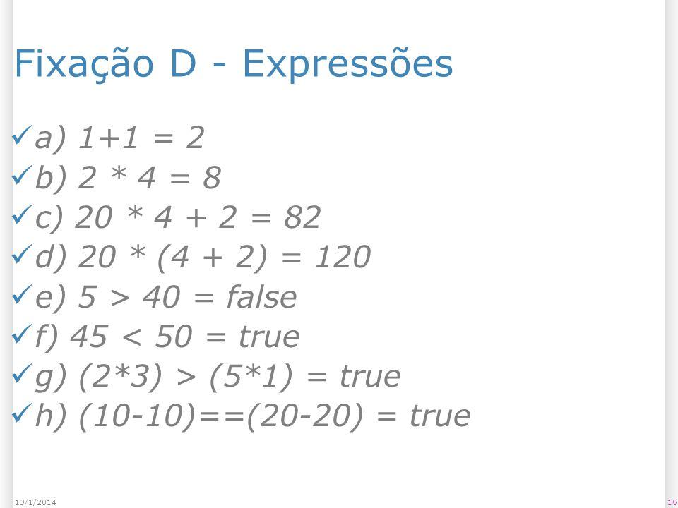 1613/1/2014 Fixação D - Expressões a) 1+1 = 2 b) 2 * 4 = 8 c) 20 * 4 + 2 = 82 d) 20 * (4 + 2) = 120 e) 5 > 40 = false f) 45 < 50 = true g) (2*3) > (5*1) = true h) (10-10)==(20-20) = true