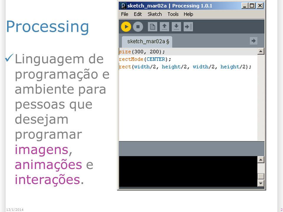 213/1/2014 Processing Linguagem de programação e ambiente para pessoas que desejam programar imagens, animações e interações.