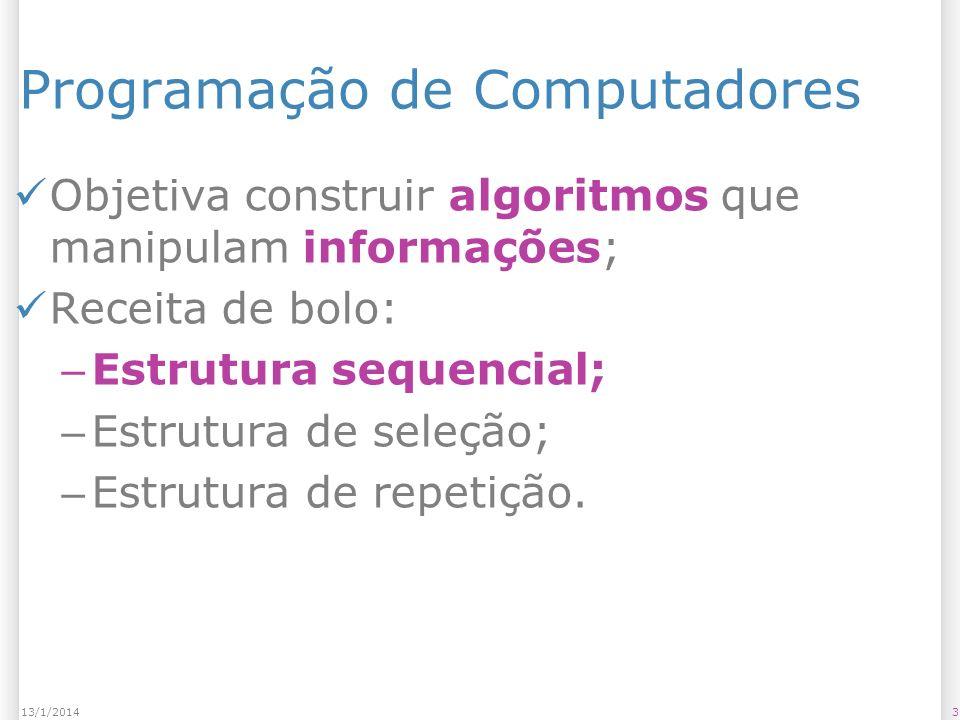 313/1/2014 Programação de Computadores Objetiva construir algoritmos que manipulam informações; Receita de bolo: – Estrutura sequencial; – Estrutura de seleção; – Estrutura de repetição.
