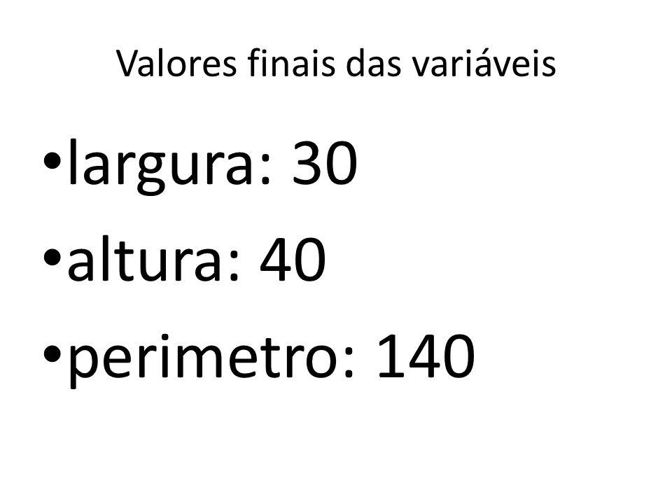 Valores finais das variáveis largura: 30 altura: 40 perimetro: 140
