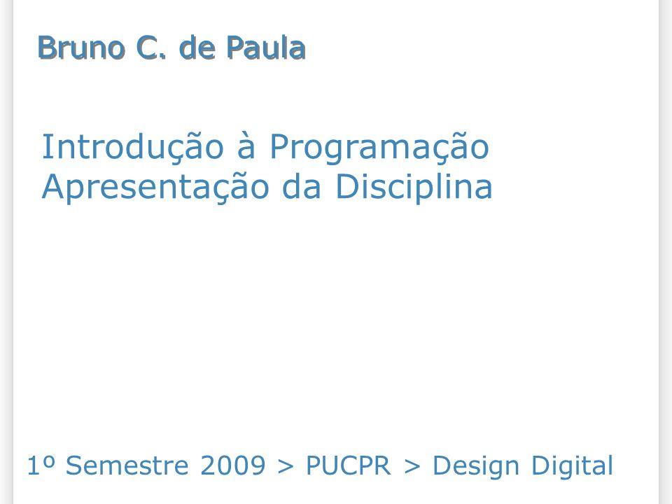 Introdução à Programação Apresentação da Disciplina 1º Semestre 2009 > PUCPR > Design Digital Bruno C.