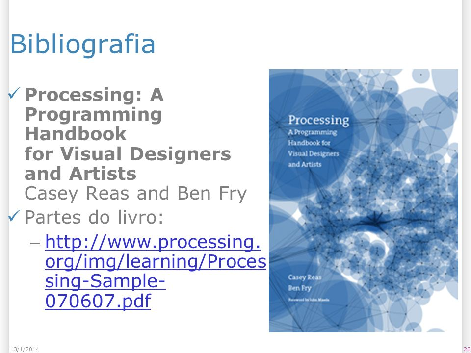 2013/1/2014 Bibliografia Processing: A Programming Handbook for Visual Designers and Artists Casey Reas and Ben Fry Partes do livro: – http://www.processing.