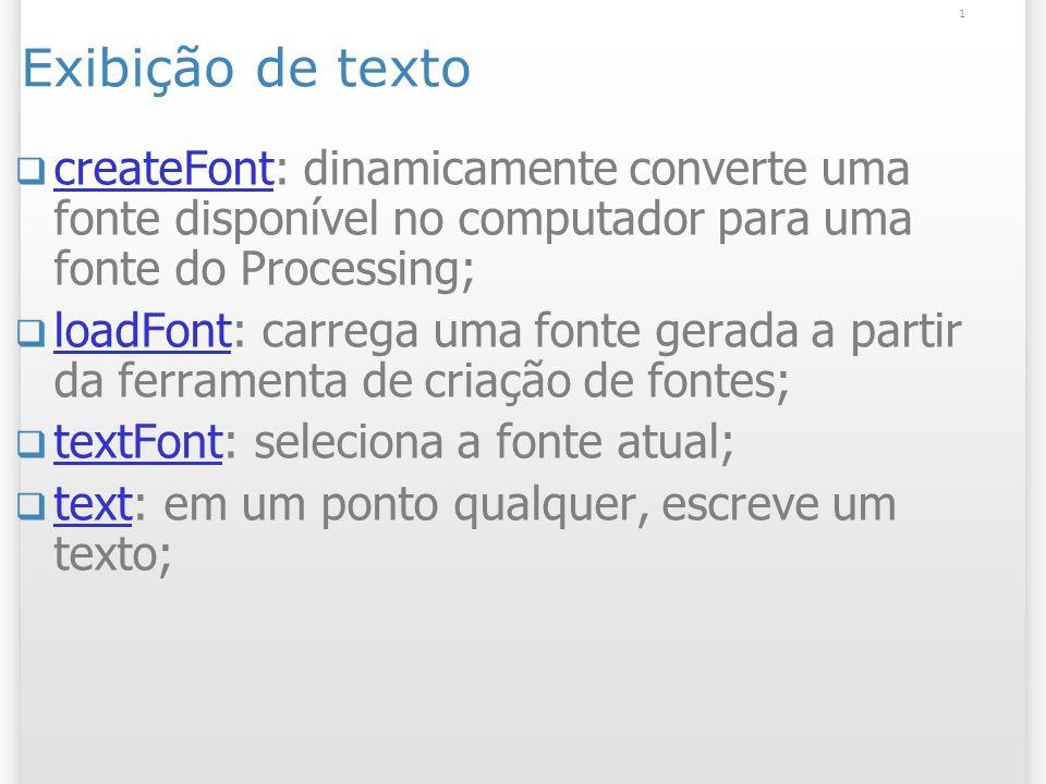 1 Exibição de texto createFont: dinamicamente converte uma fonte disponível no computador para uma fonte do Processing; createFont loadFont: carrega uma fonte gerada a partir da ferramenta de criação de fontes; loadFont textFont: seleciona a fonte atual; textFont text: em um ponto qualquer, escreve um texto; text