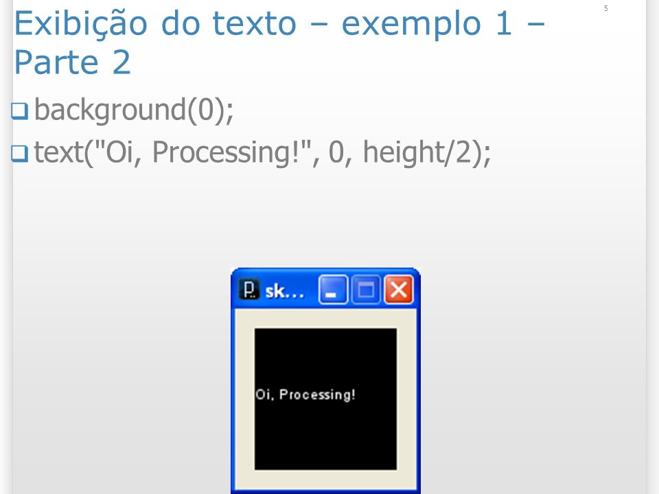 5 Exibição do texto – exemplo 1 – Parte 2 background(0); text( Oi, Processing! , 0, height/2);