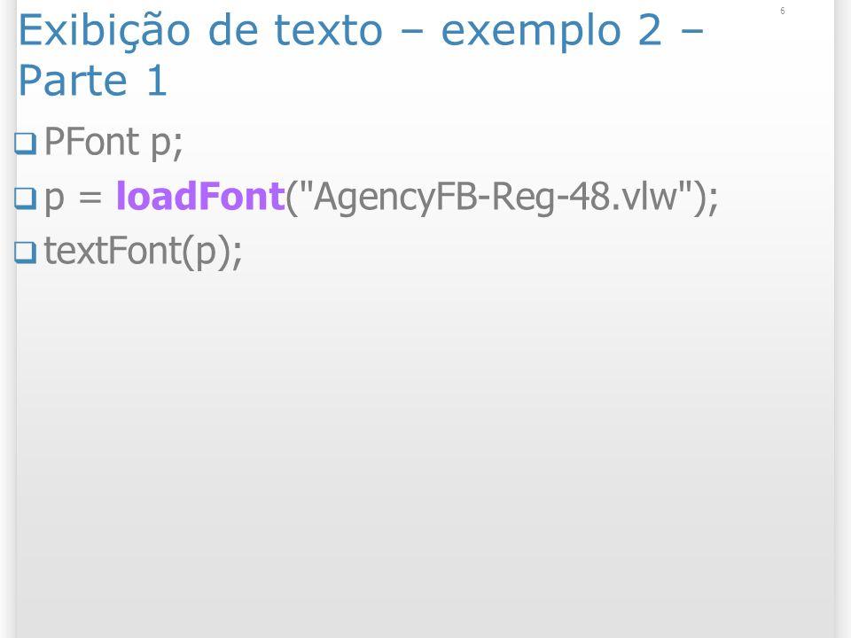 6 Exibição de texto – exemplo 2 – Parte 1 PFont p; p = loadFont( AgencyFB-Reg-48.vlw ); textFont(p);