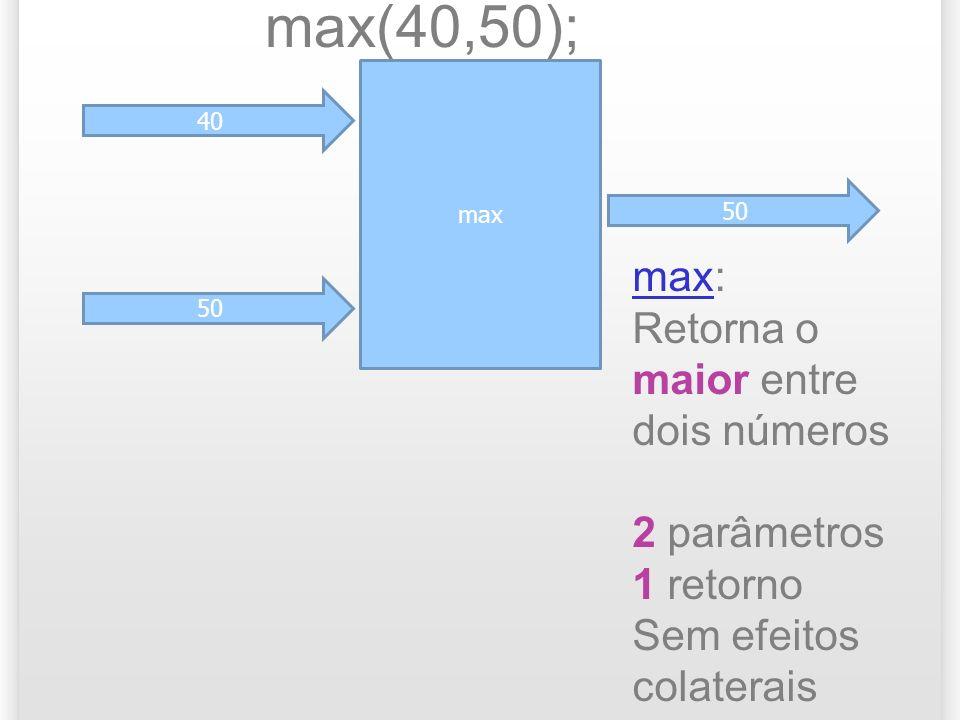 max 40 50 max(40,50); 50 maxmax: Retorna o maior entre dois números 2 parâmetros 1 retorno Sem efeitos colaterais