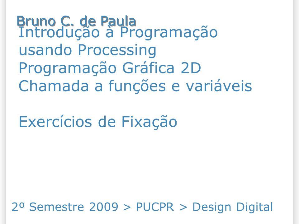 Introdução à Programação usando Processing Programação Gráfica 2D Chamada a funções e variáveis Exercícios de Fixação 2º Semestre 2009 > PUCPR > Desig