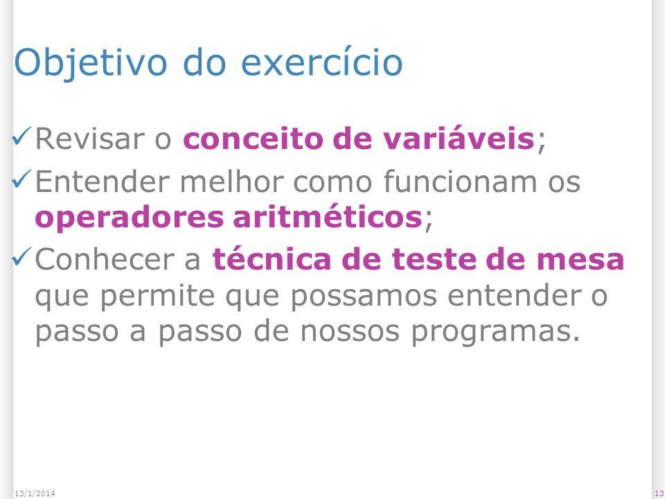 Objetivo do exercício Revisar o conceito de variáveis; Entender melhor como funcionam os operadores aritméticos; Conhecer a técnica de teste de mesa q
