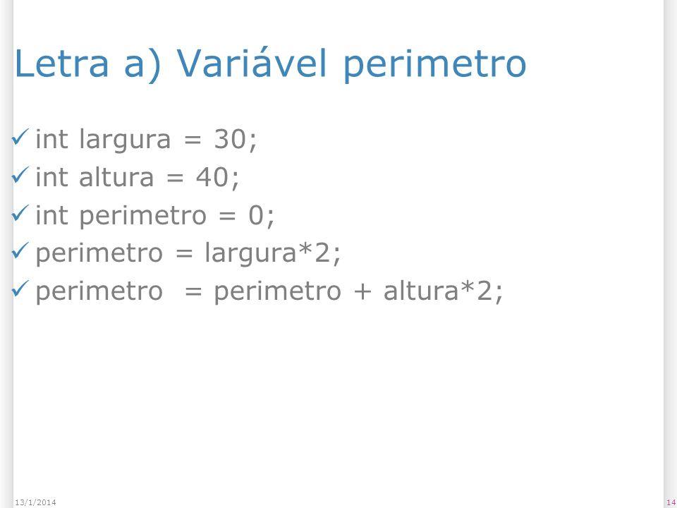 Letra a) Variável perimetro int largura = 30; int altura = 40; int perimetro = 0; perimetro = largura*2; perimetro = perimetro + altura*2; 1413/1/2014