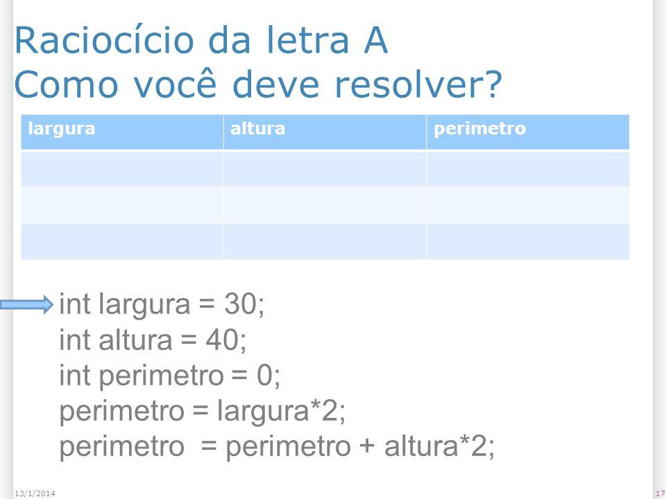 Raciocício da letra A Como você deve resolver? 1713/1/2014 larguraalturaperimetro int largura = 30; int altura = 40; int perimetro = 0; perimetro = la