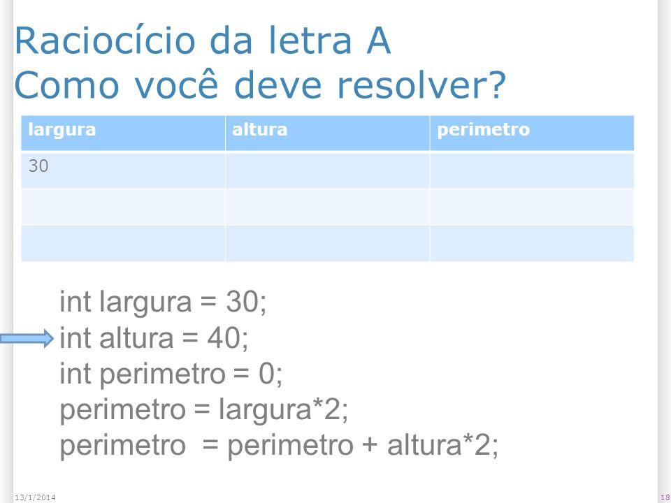 Raciocício da letra A Como você deve resolver? 1813/1/2014 larguraalturaperimetro 30 int largura = 30; int altura = 40; int perimetro = 0; perimetro =