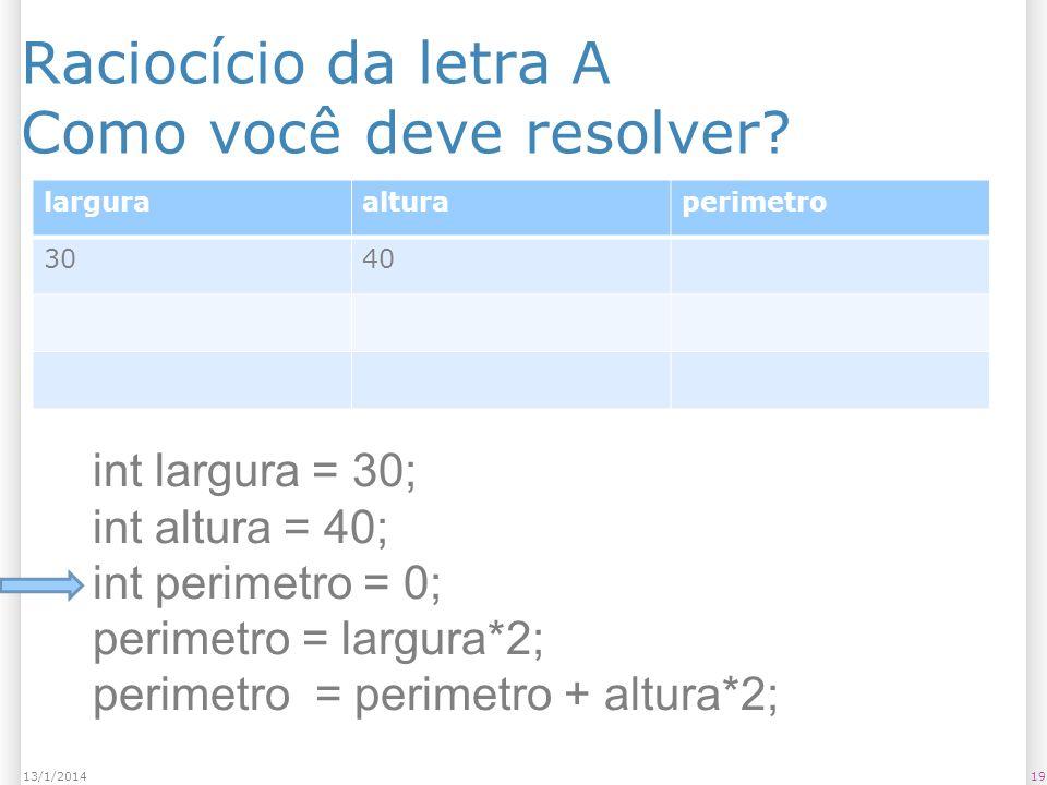 Raciocício da letra A Como você deve resolver? 1913/1/2014 larguraalturaperimetro 3040 int largura = 30; int altura = 40; int perimetro = 0; perimetro
