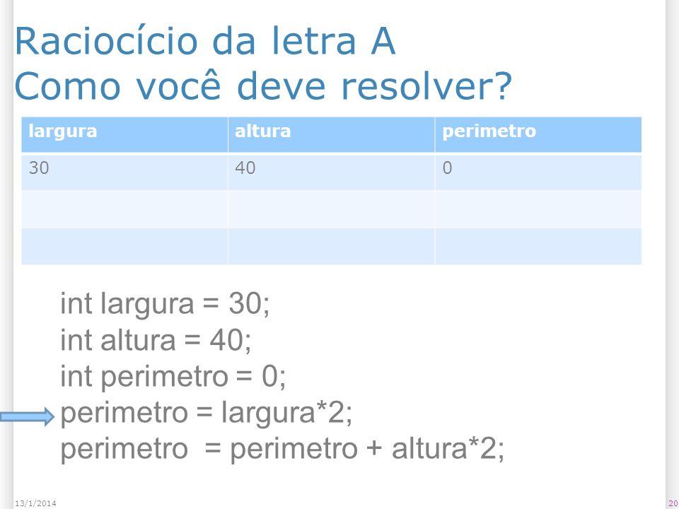 Raciocício da letra A Como você deve resolver? 2013/1/2014 larguraalturaperimetro 30400 int largura = 30; int altura = 40; int perimetro = 0; perimetr