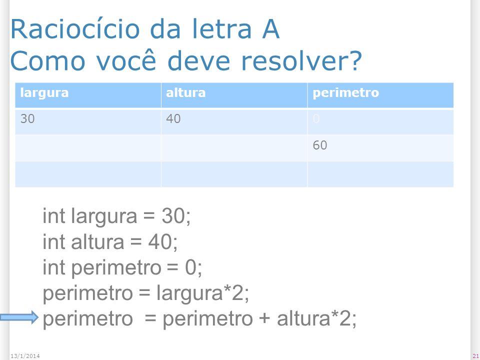 Raciocício da letra A Como você deve resolver? 2113/1/2014 larguraalturaperimetro 30400 60 int largura = 30; int altura = 40; int perimetro = 0; perim