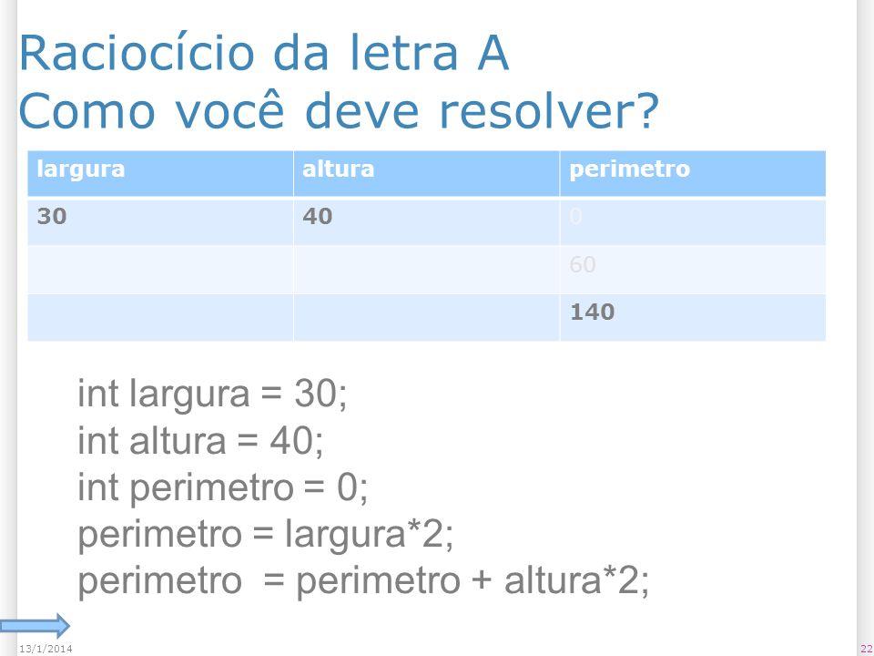 Raciocício da letra A Como você deve resolver? 2213/1/2014 larguraalturaperimetro 30400 60 140 int largura = 30; int altura = 40; int perimetro = 0; p