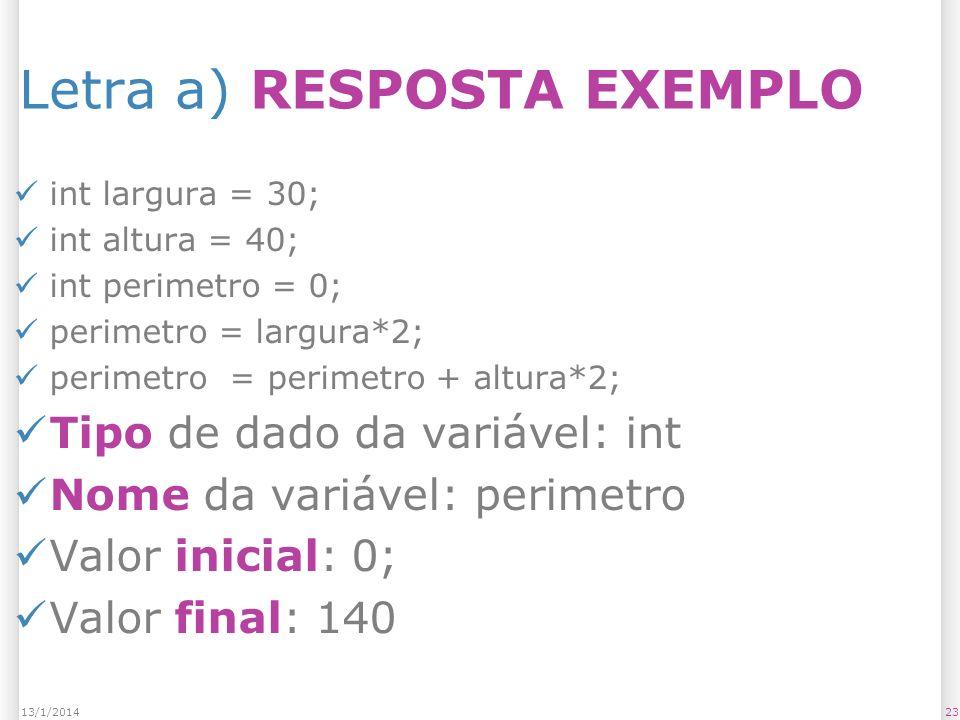 Letra a) RESPOSTA EXEMPLO int largura = 30; int altura = 40; int perimetro = 0; perimetro = largura*2; perimetro = perimetro + altura*2; Tipo de dado