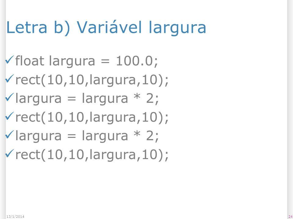 Letra b) Variável largura float largura = 100.0; rect(10,10,largura,10); largura = largura * 2; rect(10,10,largura,10); largura = largura * 2; rect(10