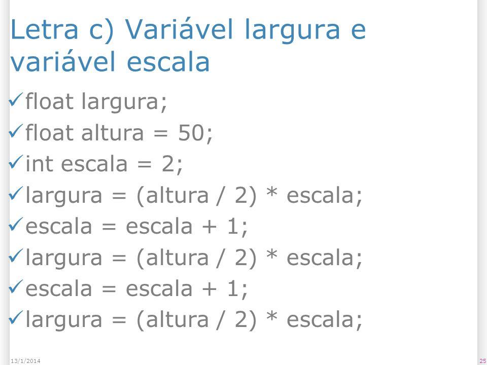 Letra c) Variável largura e variável escala float largura; float altura = 50; int escala = 2; largura = (altura / 2) * escala; escala = escala + 1; la