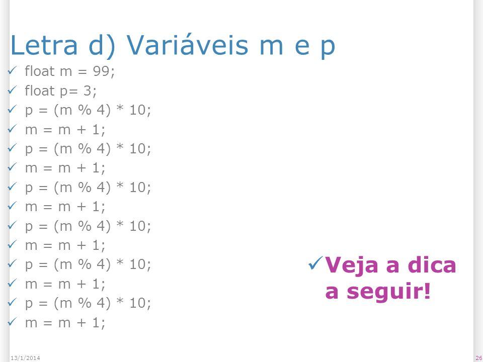 Letra d) Variáveis m e p float m = 99; float p= 3; p = (m % 4) * 10; m = m + 1; p = (m % 4) * 10; m = m + 1; p = (m % 4) * 10; m = m + 1; p = (m % 4)