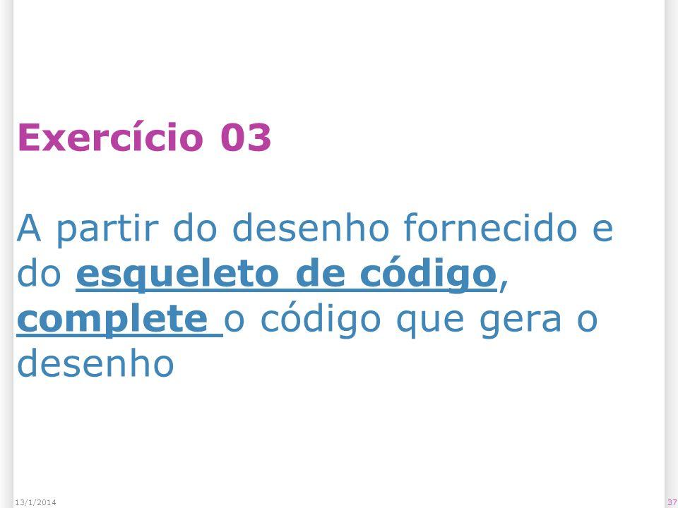 Exercício 03 A partir do desenho fornecido e do esqueleto de código, complete o código que gera o desenho 3713/1/2014