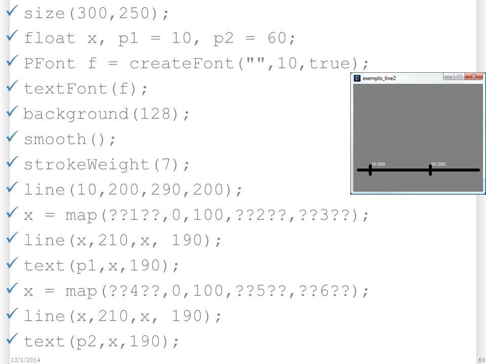 size(300,250); float x, p1 = 10, p2 = 60; PFont f = createFont(