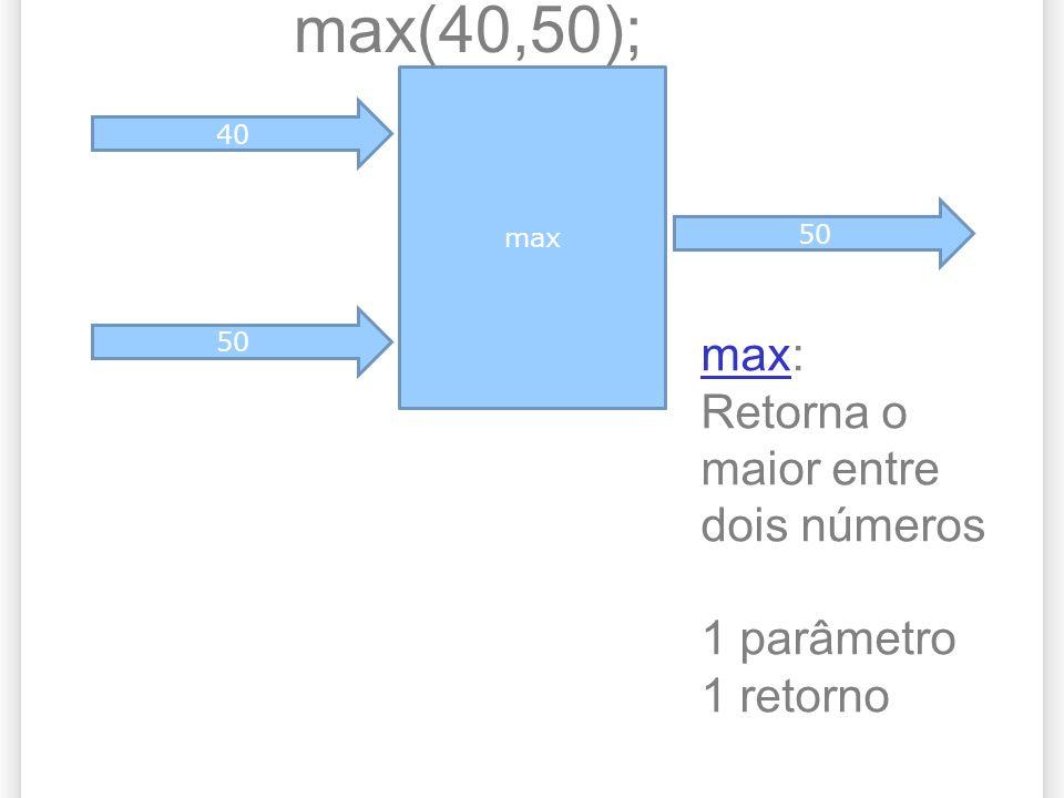 max 40 50 max(40,50); 50 maxmax: Retorna o maior entre dois números 1 parâmetro 1 retorno