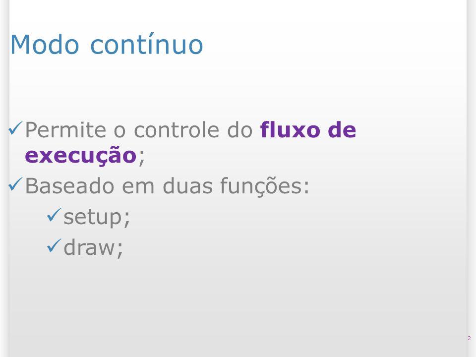 Modo contínuo 2 Permite o controle do fluxo de execução; Baseado em duas funções: setup; draw;